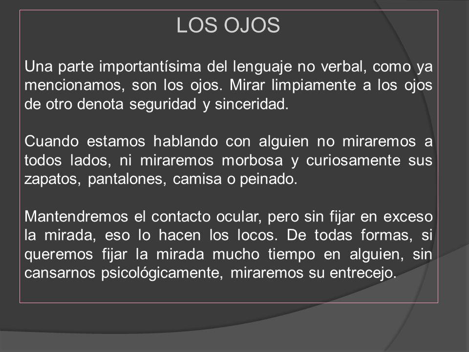 LOS OJOS Una parte importantísima del lenguaje no verbal, como ya mencionamos, son los ojos. Mirar limpiamente a los ojos de otro denota seguridad y s