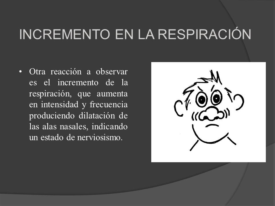 INCREMENTO EN LA RESPIRACIÓN Otra reacción a observar es el incremento de la respiración, que aumenta en intensidad y frecuencia produciendo dilatació