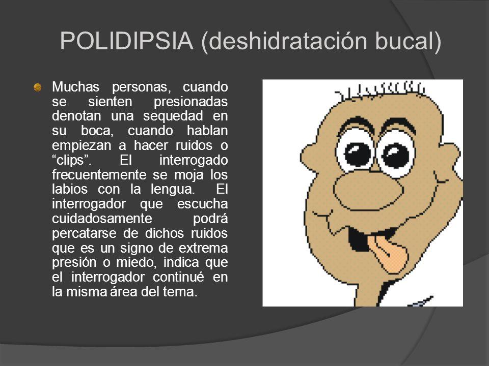 POLIDIPSIA (deshidratación bucal) Muchas personas, cuando se sienten presionadas denotan una sequedad en su boca, cuando hablan empiezan a hacer ruido