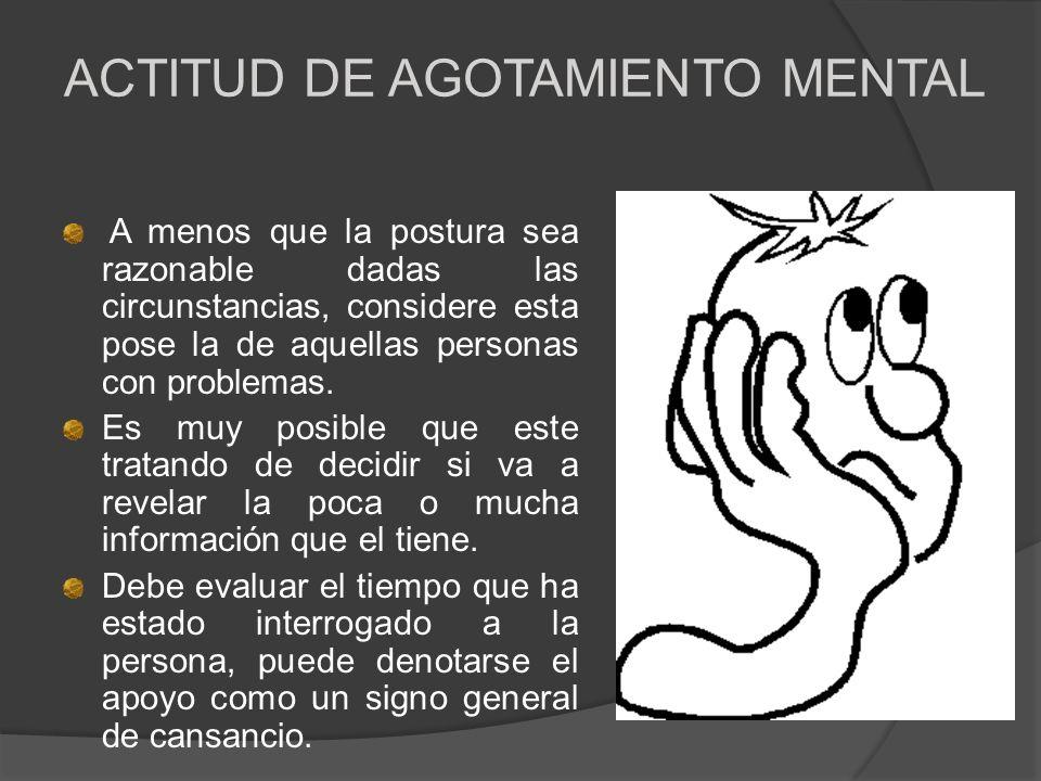 ACTITUD DE AGOTAMIENTO MENTAL A menos que la postura sea razonable dadas las circunstancias, considere esta pose la de aquellas personas con problemas