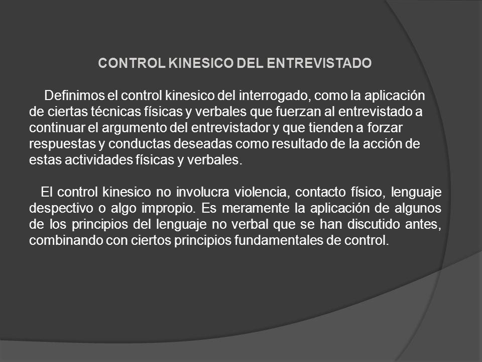 CONTROL KINESICO DEL ENTREVISTADO Definimos el control kinesico del interrogado, como la aplicación de ciertas técnicas físicas y verbales que fuerzan