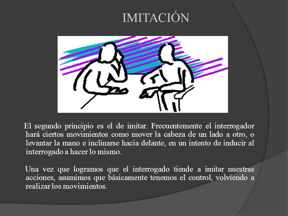 IMITACIÓN El segundo principio es el de imitar. Frecuentemente el interrogador hará ciertos movimientos como mover la cabeza de un lado a otro, o leva