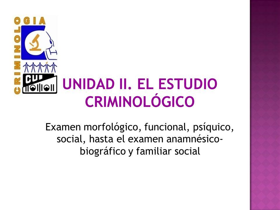 UNIDAD II. EL ESTUDIO CRIMINOLÓGICO Examen morfológico, funcional, psíquico, social, hasta el examen anamnésico- biográfico y familiar social