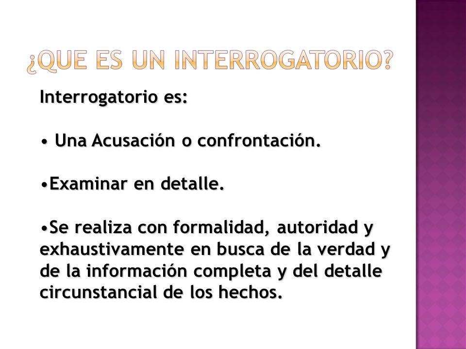 Interrogatorio es: Una Acusación o confrontación. Una Acusación o confrontación. Examinar en detalle.Examinar en detalle. Se realiza con formalidad, a