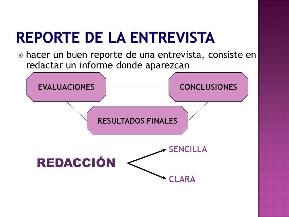 hacer un buen reporte de una entrevista, consiste en redactar un informe donde aparezcan RESULTADOS FINALES CONCLUSIONESEVALUACIONES REDACCIÓN SENCILL