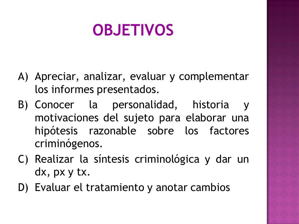OBJETIVOS A)Apreciar, analizar, evaluar y complementar los informes presentados. B)Conocer la personalidad, historia y motivaciones del sujeto para el