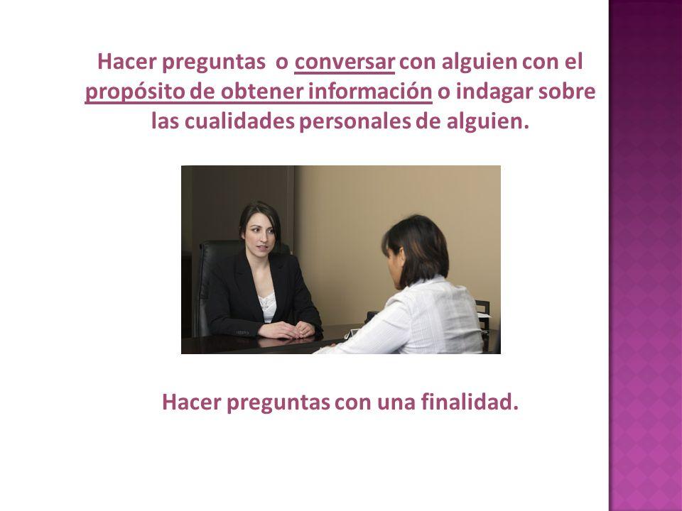 Hacer preguntas o conversar con alguien con el propósito de obtener información o indagar sobre las cualidades personales de alguien. Hacer preguntas