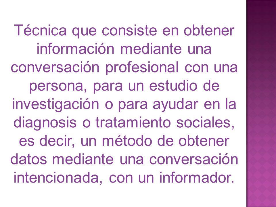 Técnica que consiste en obtener información mediante una conversación profesional con una persona, para un estudio de investigación o para ayudar en l