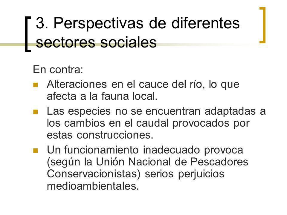 3. Perspectivas de diferentes sectores sociales En contra: Alteraciones en el cauce del río, lo que afecta a la fauna local. Las especies no se encuen