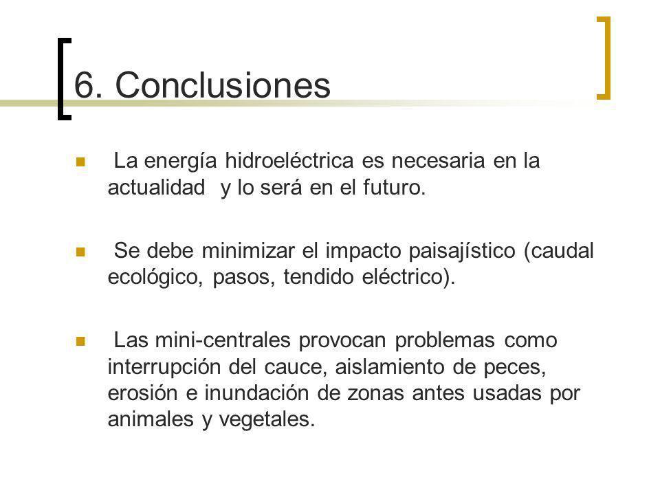 6. Conclusiones La energía hidroeléctrica es necesaria en la actualidad y lo será en el futuro. Se debe minimizar el impacto paisajístico (caudal ecol