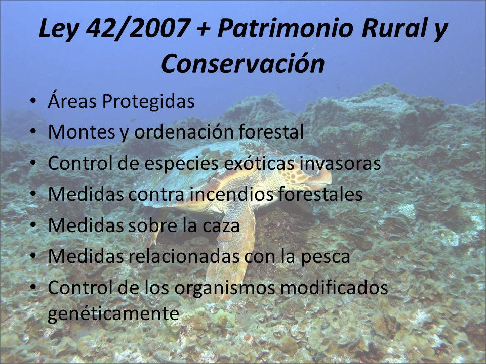 Ley 42/2007 + Patrimonio Rural y Conservación Áreas Protegidas Montes y ordenación forestal Control de especies exóticas invasoras Medidas contra ince