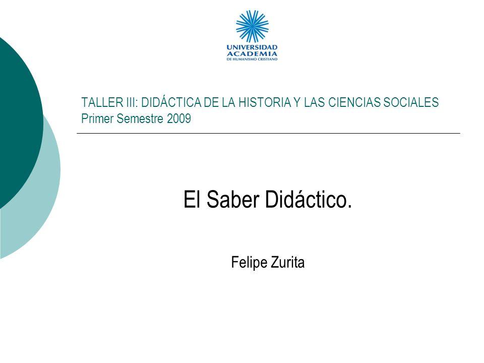 TALLER III: DIDÁCTICA DE LA HISTORIA Y LAS CIENCIAS SOCIALES Primer Semestre 2009 El Saber Didáctico. Felipe Zurita
