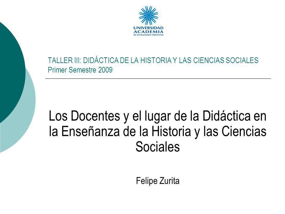 TALLER III: DIDÁCTICA DE LA HISTORIA Y LAS CIENCIAS SOCIALES Primer Semestre 2009 Los Docentes y el lugar de la Didáctica en la Enseñanza de la Histor