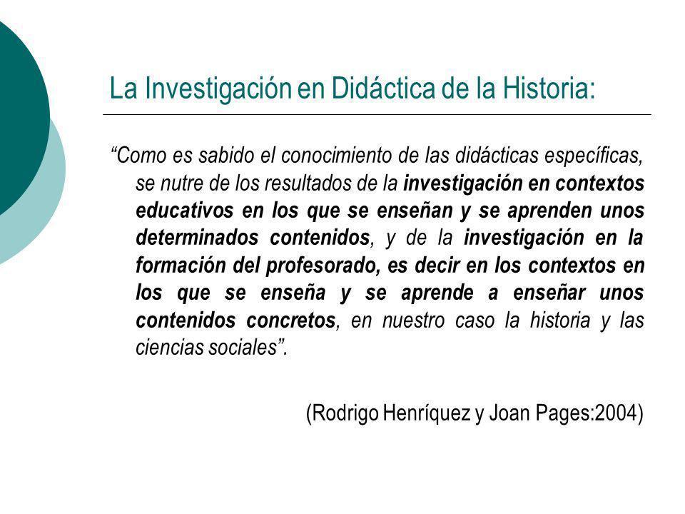 La Investigación en Didáctica de la Historia: Como es sabido el conocimiento de las didácticas específicas, se nutre de los resultados de la investiga