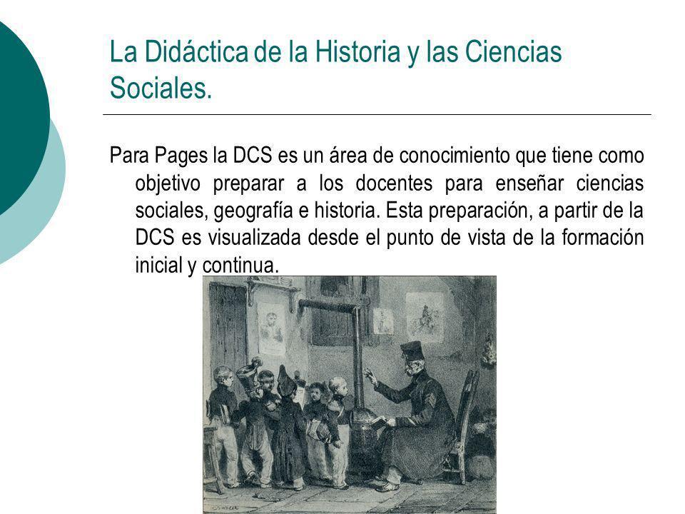 La Didáctica de la Historia y las Ciencias Sociales. Para Pages la DCS es un área de conocimiento que tiene como objetivo preparar a los docentes para