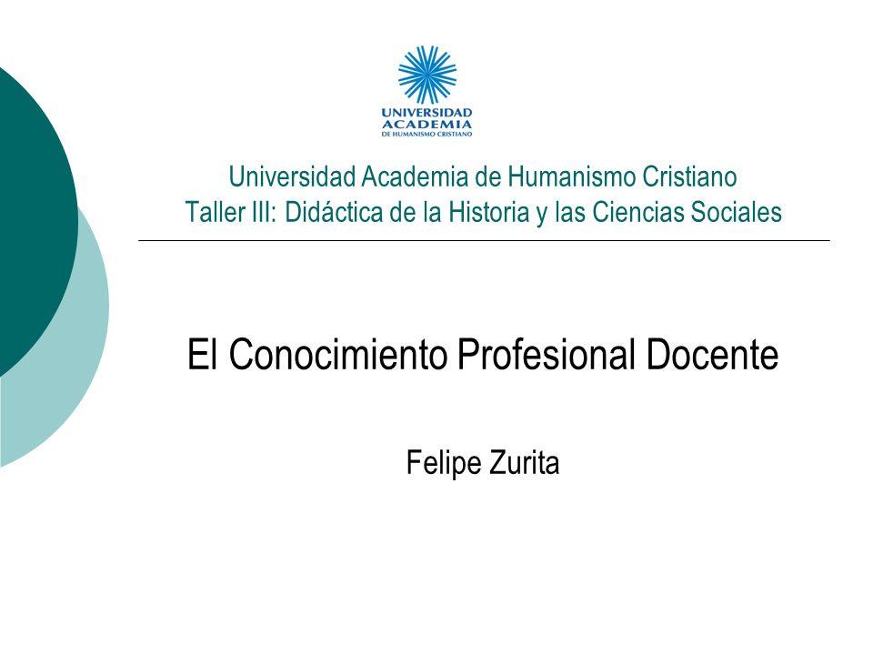 Universidad Academia de Humanismo Cristiano Taller III: Didáctica de la Historia y las Ciencias Sociales El Conocimiento Profesional Docente Felipe Zu