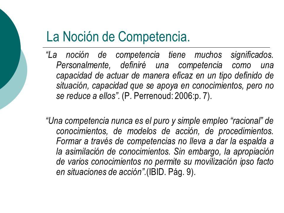 La Noción de Competencia. La noción de competencia tiene muchos significados. Personalmente, definiré una competencia como una capacidad de actuar de