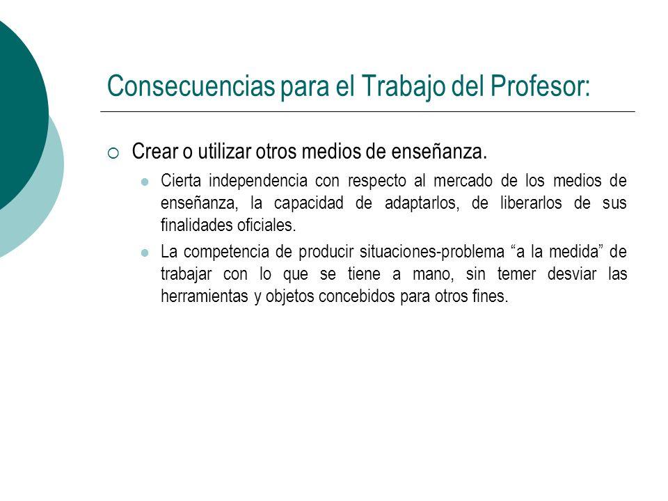 Consecuencias para el Trabajo del Profesor: Crear o utilizar otros medios de enseñanza. Cierta independencia con respecto al mercado de los medios de