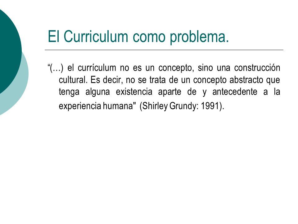 El Curriculum como problema. (…) el currículum no es un concepto, sino una construcción cultural. Es decir, no se trata de un concepto abstracto que t