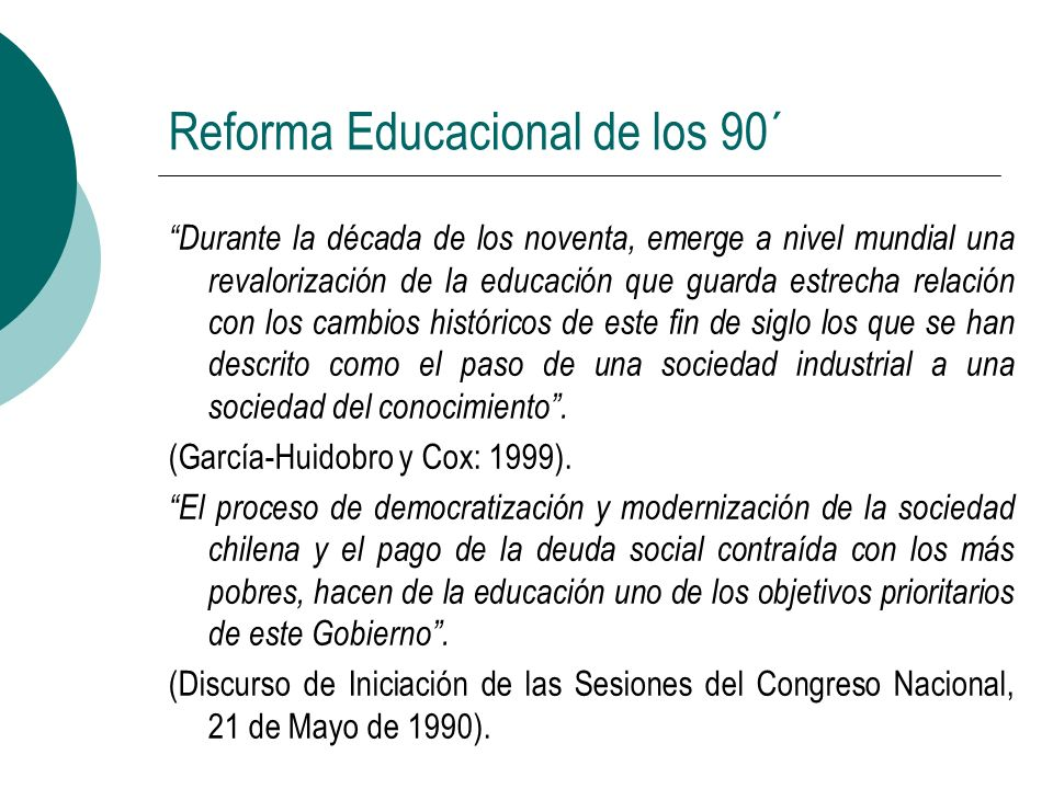 Reforma Educacional de los 90´ Se funda en el establecimiento de un consenso nacional en torno a tres grandes desafíos: Enfrentar y superar la pobreza extrema para asegurar una efectiva igualdad de oportunidades.