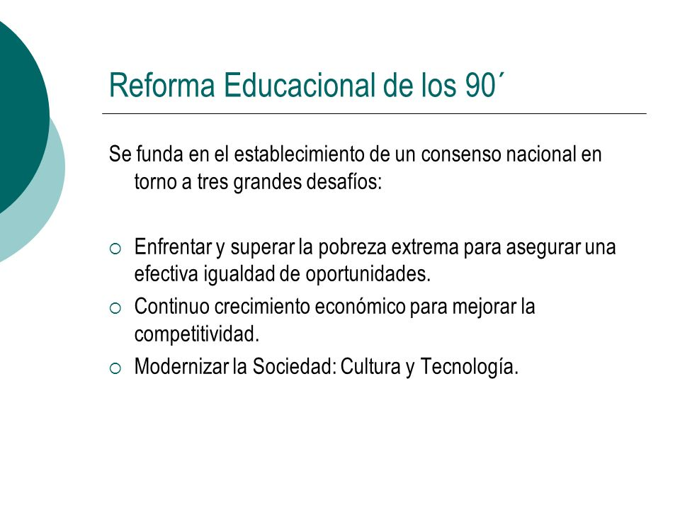Reforma Educacional de los 90´ Se funda en el establecimiento de un consenso nacional en torno a tres grandes desafíos: Enfrentar y superar la pobreza