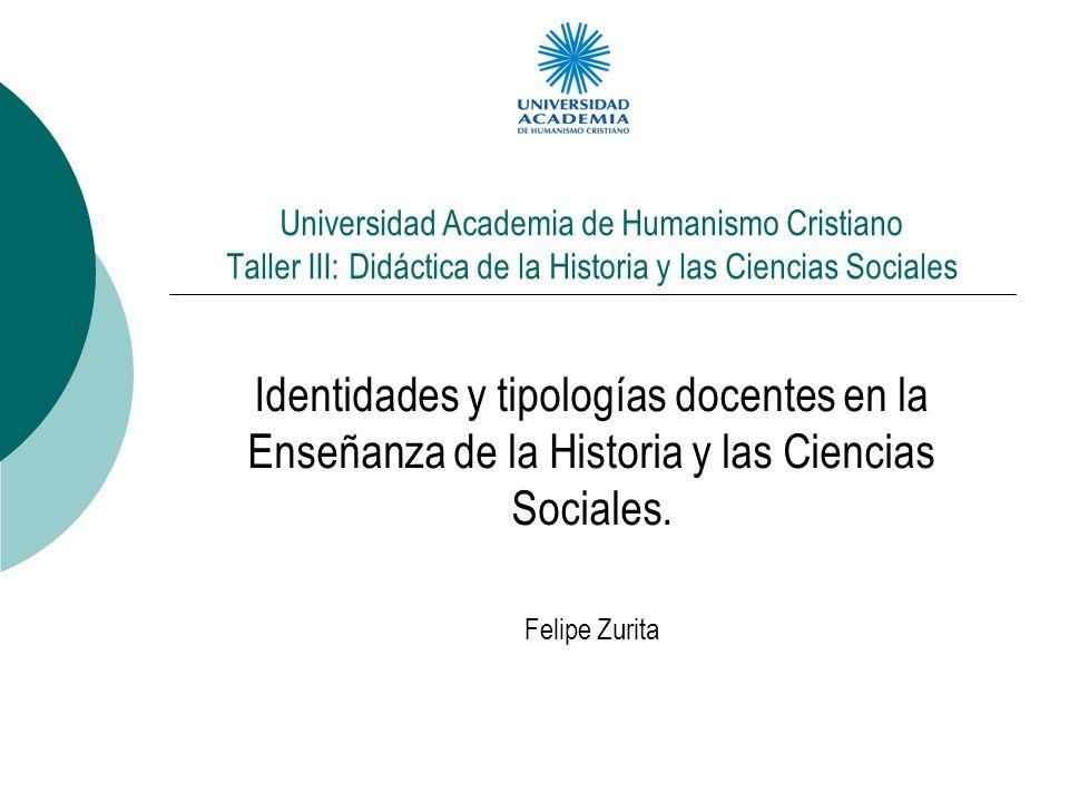 Universidad Academia de Humanismo Cristiano Taller III: Didáctica de la Historia y las Ciencias Sociales Identidades y tipologías docentes en la Enseñ