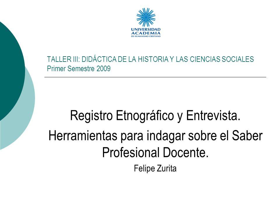 TALLER III: DIDÁCTICA DE LA HISTORIA Y LAS CIENCIAS SOCIALES Primer Semestre 2009 Registro Etnográfico y Entrevista.