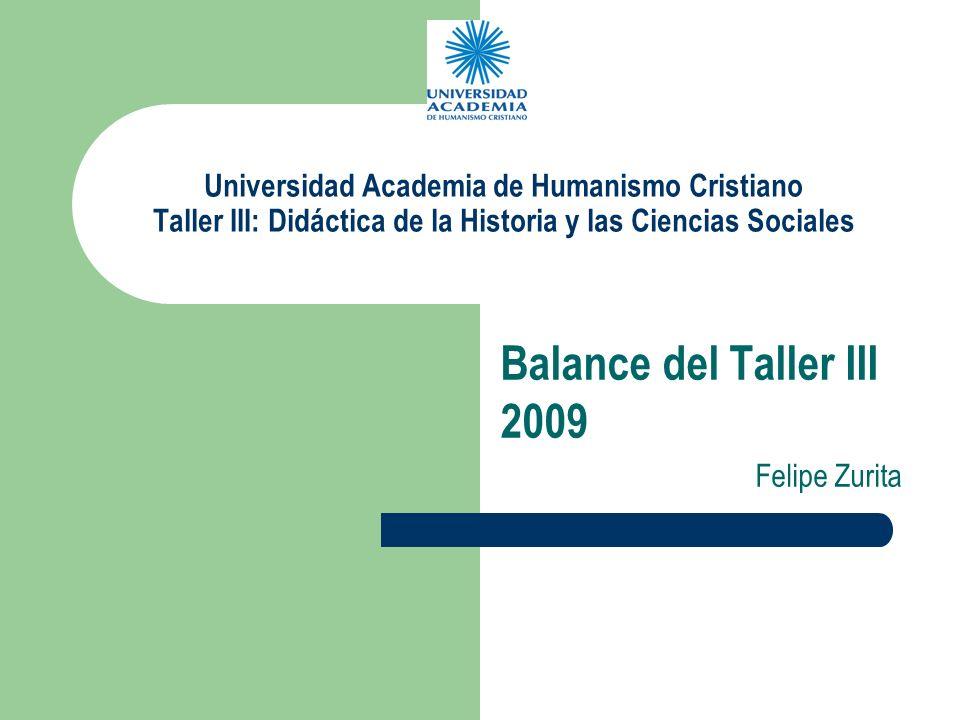 Universidad Academia de Humanismo Cristiano Taller III: Didáctica de la Historia y las Ciencias Sociales Balance del Taller III 2009 Felipe Zurita