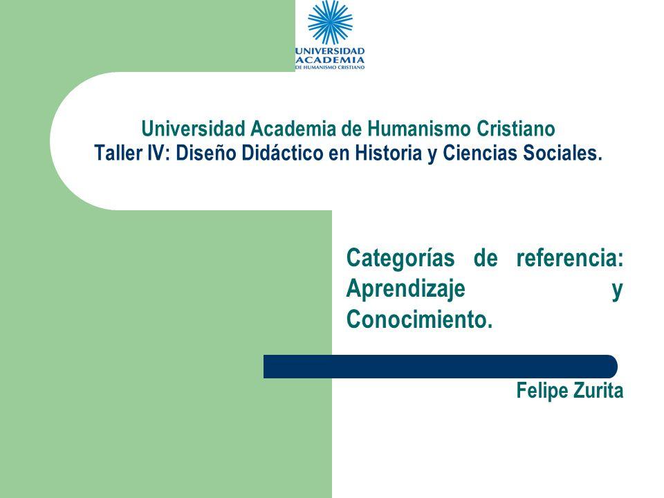 Universidad Academia de Humanismo Cristiano Taller IV: Diseño Didáctico en Historia y Ciencias Sociales. Categorías de referencia: Aprendizaje y Conoc