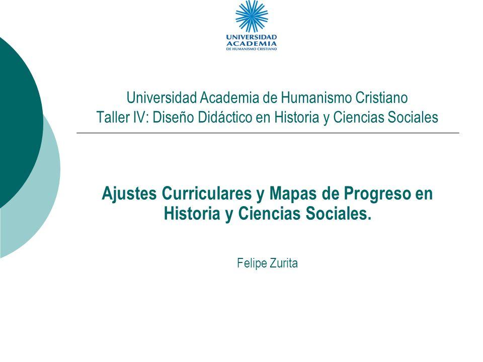 Universidad Academia de Humanismo Cristiano Taller IV: Diseño Didáctico en Historia y Ciencias Sociales Ajustes Curriculares y Mapas de Progreso en Hi