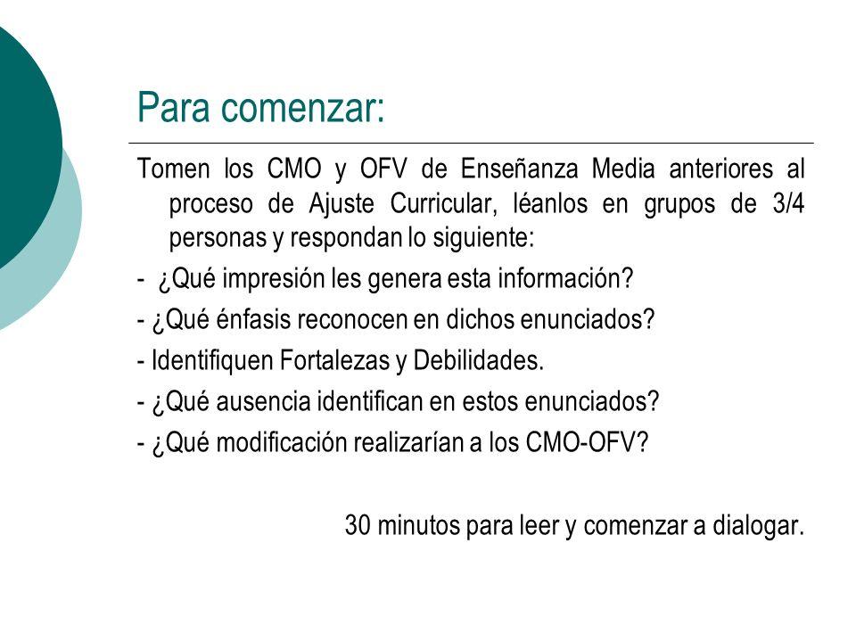 Para comenzar: Tomen los CMO y OFV de Enseñanza Media anteriores al proceso de Ajuste Curricular, léanlos en grupos de 3/4 personas y respondan lo sig