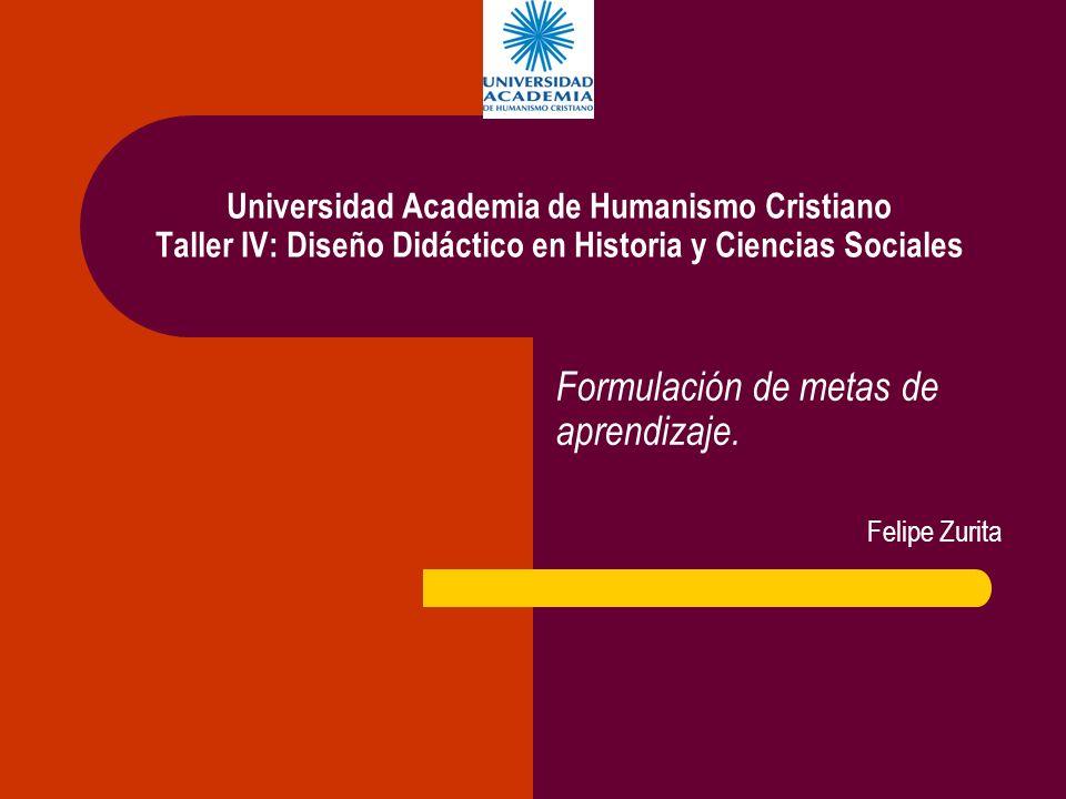 Universidad Academia de Humanismo Cristiano Taller IV: Diseño Didáctico en Historia y Ciencias Sociales Formulación de metas de aprendizaje. Felipe Zu