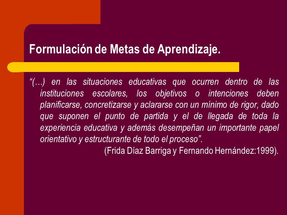 Formulación de Metas de Aprendizaje. (…) en las situaciones educativas que ocurren dentro de las instituciones escolares, los objetivos o intenciones