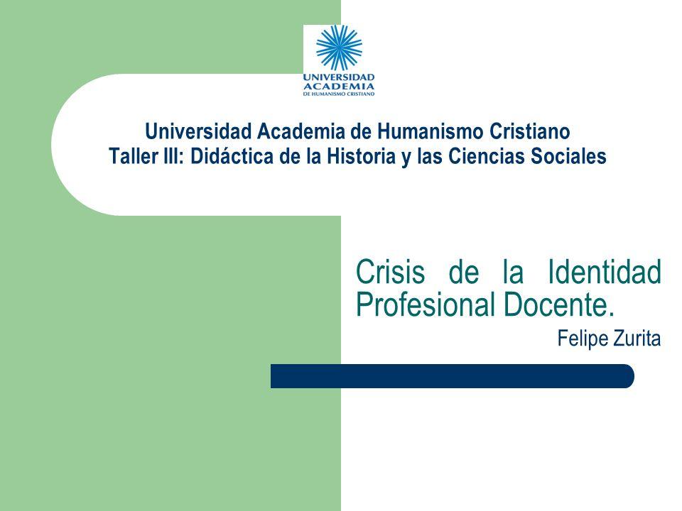 Universidad Academia de Humanismo Cristiano Taller III: Didáctica de la Historia y las Ciencias Sociales Crisis de la Identidad Profesional Docente. F