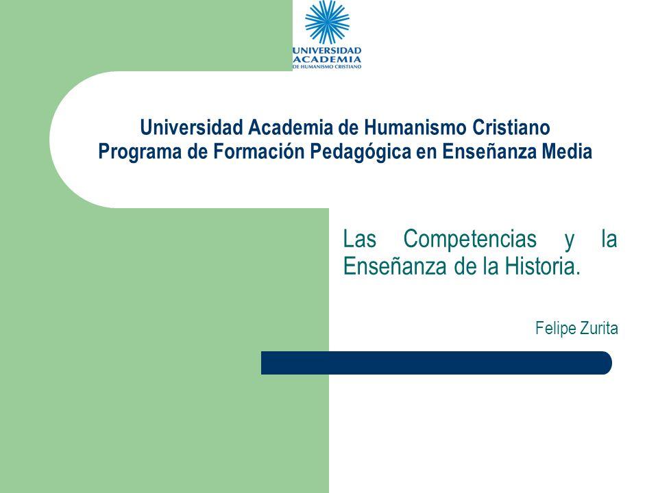 Universidad Academia de Humanismo Cristiano Programa de Formación Pedagógica en Enseñanza Media Las Competencias y la Enseñanza de la Historia. Felipe