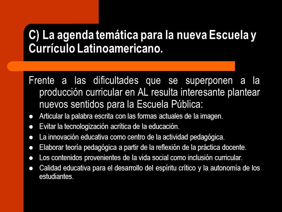 C) La agenda temática para la nueva Escuela y Currículo Latinoamericano. Frente a las dificultades que se superponen a la producción curricular en AL