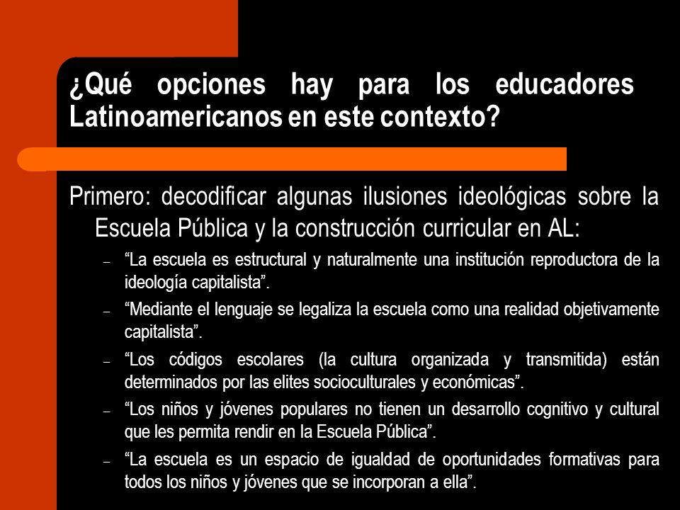¿Qué opciones hay para los educadores Latinoamericanos en este contexto? Primero: decodificar algunas ilusiones ideológicas sobre la Escuela Pública y