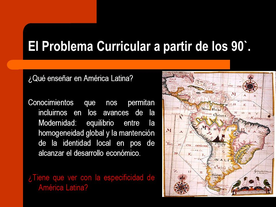El Problema Curricular a partir de los 90`. ¿Qué enseñar en América Latina? Conocimientos que nos permitan incluirnos en los avances de la Modernidad: