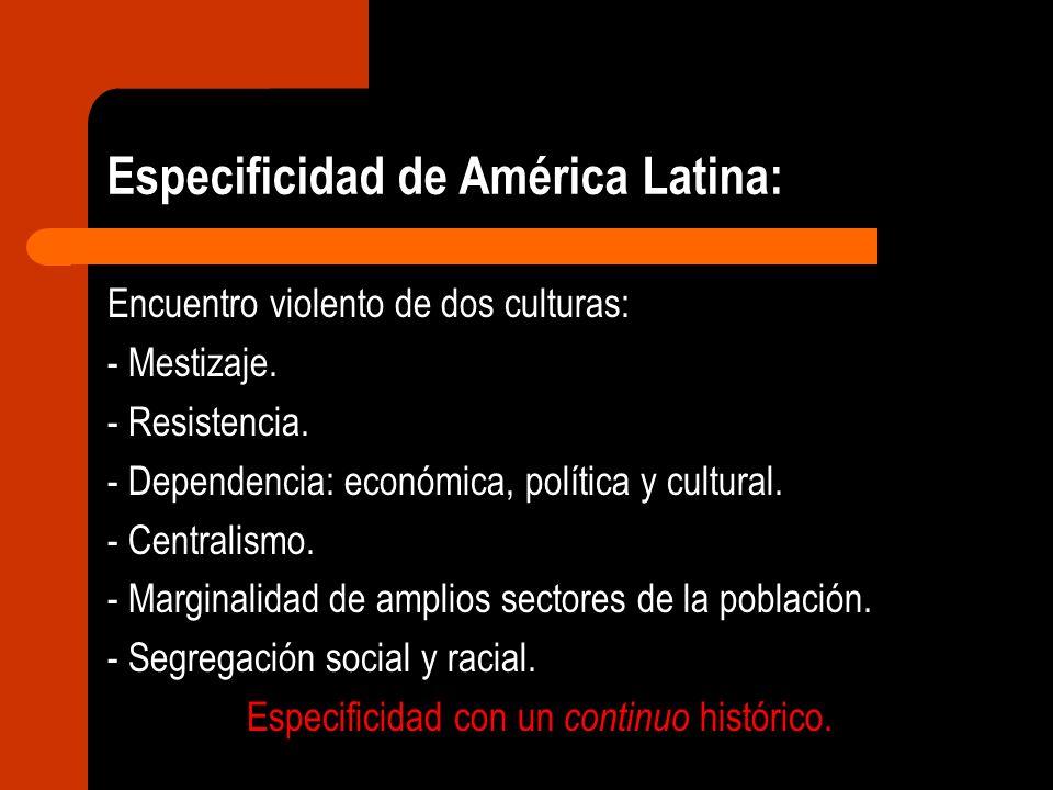 Especificidad de América Latina: Encuentro violento de dos culturas: - Mestizaje. - Resistencia. - Dependencia: económica, política y cultural. - Cent