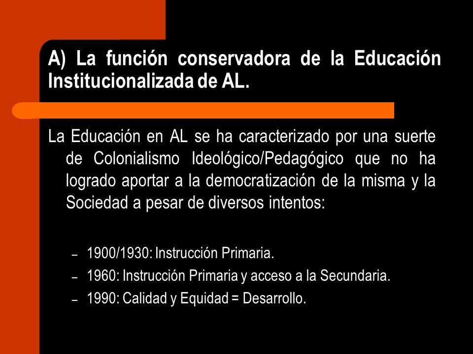 A) La función conservadora de la Educación Institucionalizada de AL. La Educación en AL se ha caracterizado por una suerte de Colonialismo Ideológico/