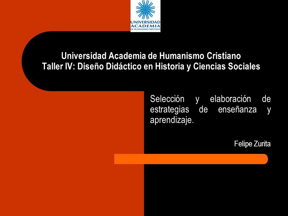Universidad Academia de Humanismo Cristiano Taller IV: Diseño Didáctico en Historia y Ciencias Sociales Selección y elaboración de estrategias de ense