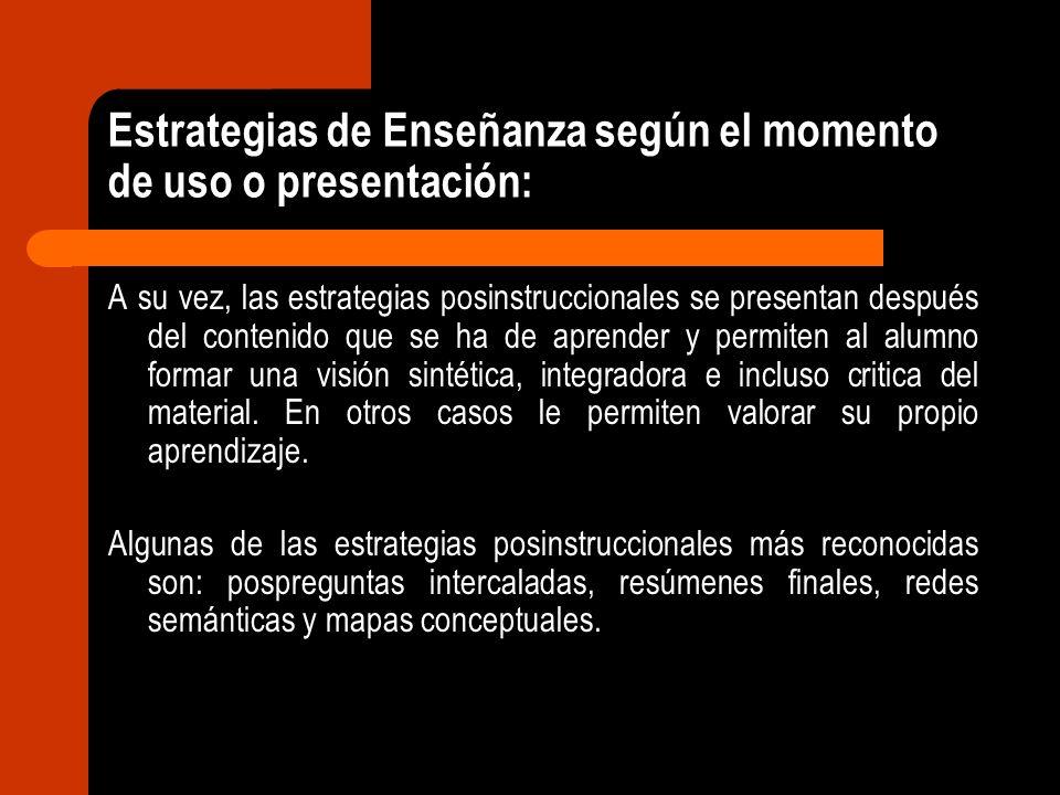 Estrategias de Enseñanza según el momento de uso o presentación: A su vez, las estrategias posinstruccionales se presentan después del contenido que s