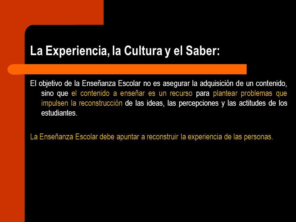 La Experiencia, la Cultura y el Saber: El objetivo de la Enseñanza Escolar no es asegurar la adquisición de un contenido, sino que el contenido a ense