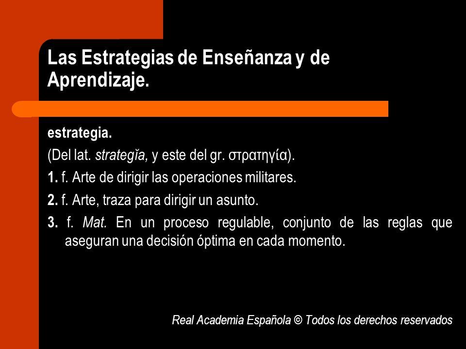 Las Estrategias de Enseñanza y de Aprendizaje. estrategia. (Del lat. strategĭa, y este del gr. στρατηγ α). 1. f. Arte de dirigir las operaciones milit