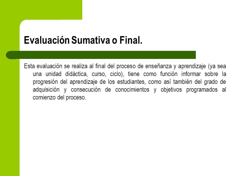 Evaluación Sumativa o Final. Esta evaluación se realiza al final del proceso de enseñanza y aprendizaje (ya sea una unidad didáctica, curso, ciclo), t