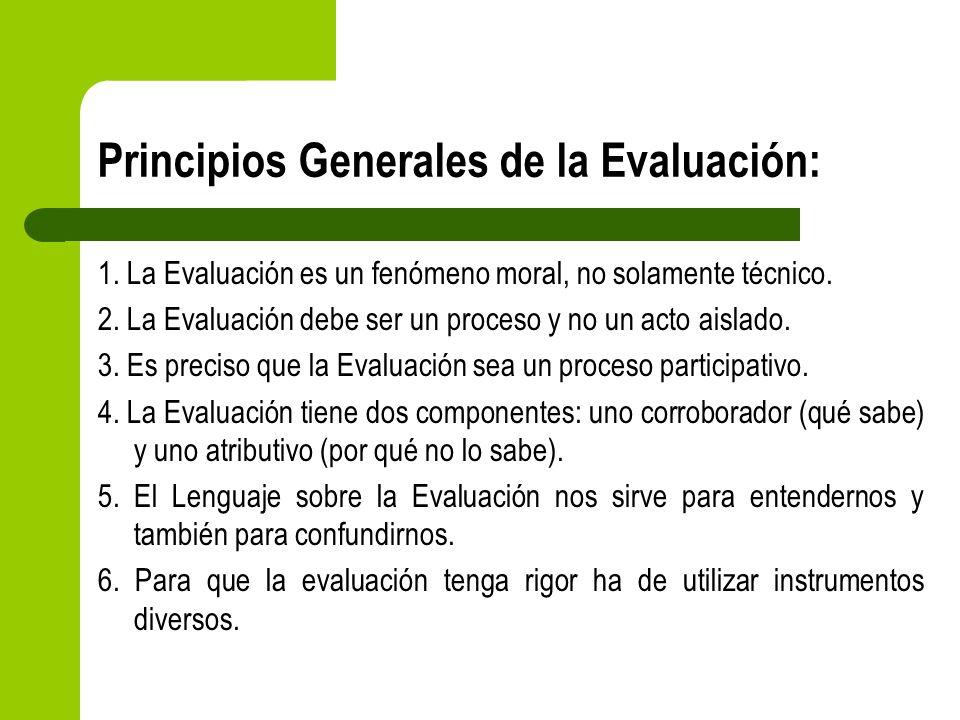 Principios Generales de la Evaluación: 1. La Evaluación es un fenómeno moral, no solamente técnico. 2. La Evaluación debe ser un proceso y no un acto