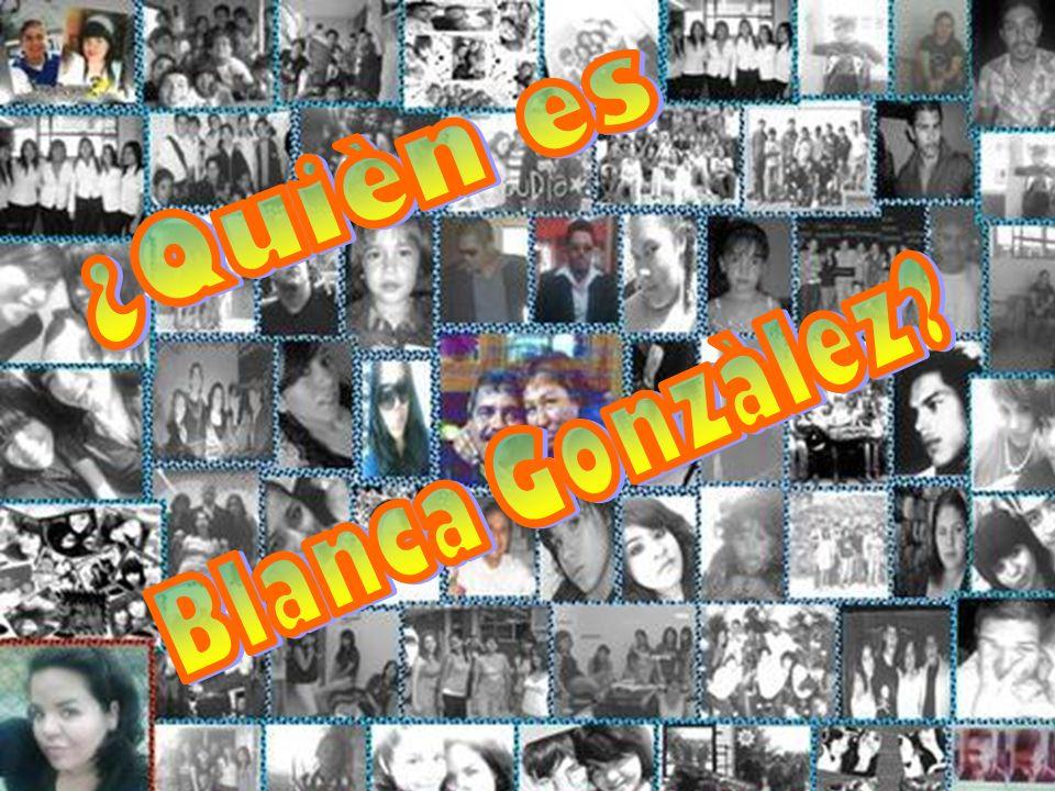 Mi nombre es: Blanca Raquenel González Robles.Nací el 21 de Mayo de 1990.