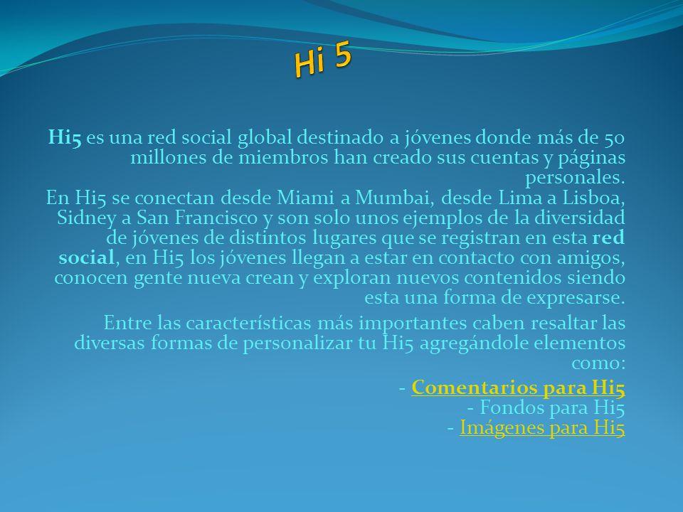 Hi5 es una red social global destinado a jóvenes donde más de 50 millones de miembros han creado sus cuentas y páginas personales. En Hi5 se conectan