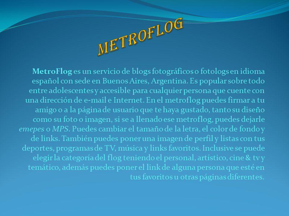 MetroFlog es un servicio de blogs fotográficos o fotologs en idioma español con sede en Buenos Aires, Argentina. Es popular sobre todo entre adolescen