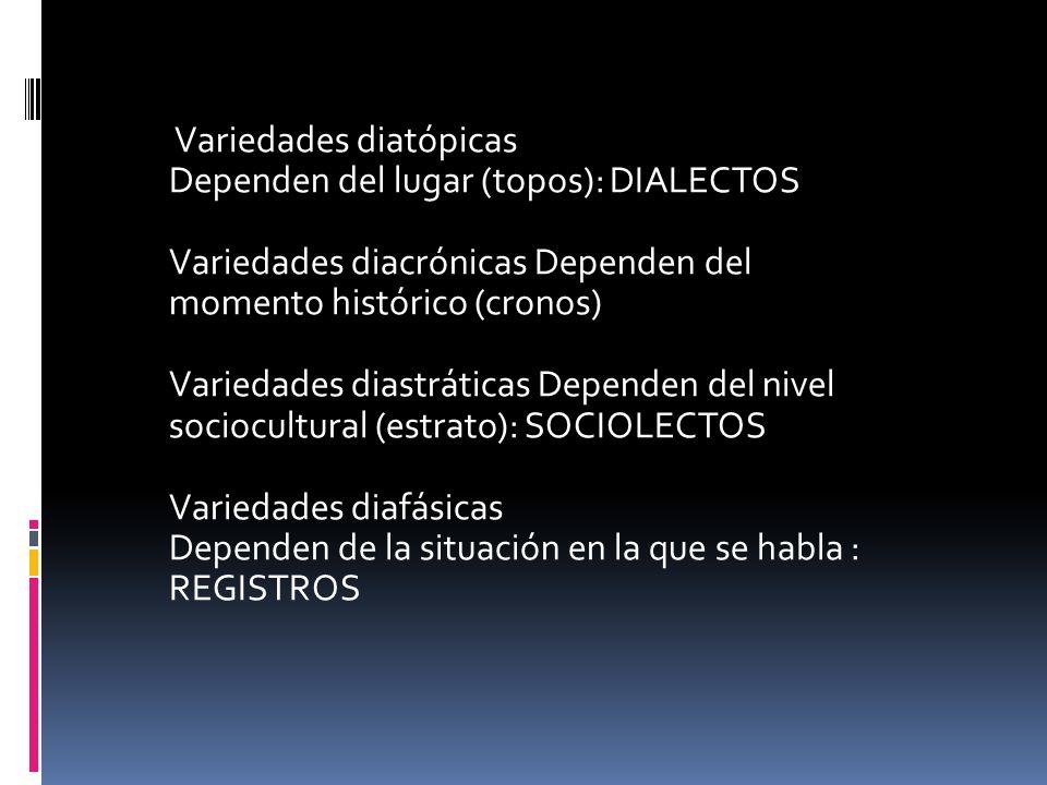 Variedades diatópicas Dependen del lugar (topos): DIALECTOS Variedades diacrónicas Dependen del momento histórico (cronos) Variedades diastráticas Dep